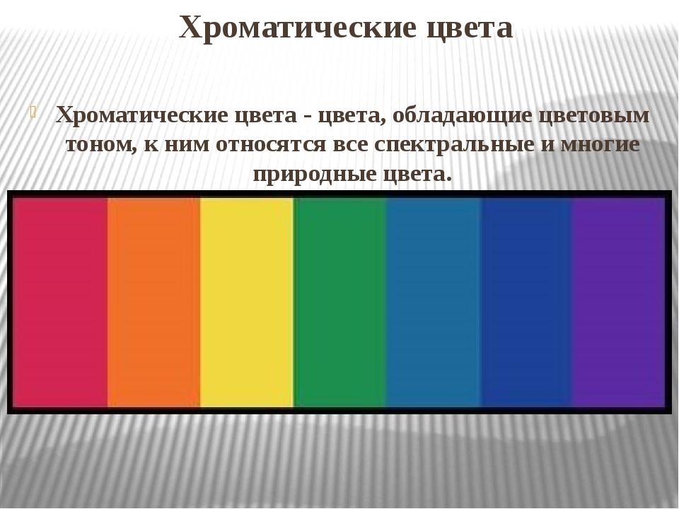 Хроматические цвета Хроматические цвета- цвета, обладающие цветовым тоном, к...