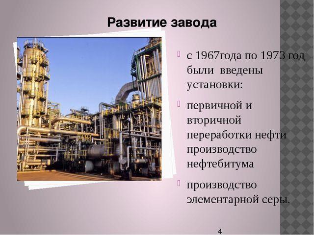 с 1967года по 1973 год были введены установки: первичной и вторичной перераб...