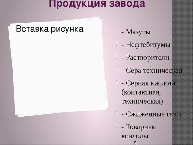 Продукция завода - Мазуты - Нефтебитумы - Растворители. - Сера техническая -...