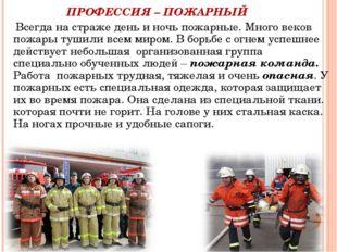 ПРОФЕССИЯ – ПОЖАРНЫЙ Всегда на страже день и ночь пожарные. Много веков пожа