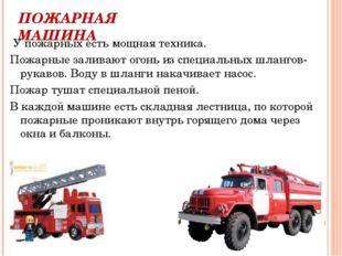 ПОЖАРНАЯ МАШИНА У пожарных есть мощная техника. Пожарные заливают огонь из сп
