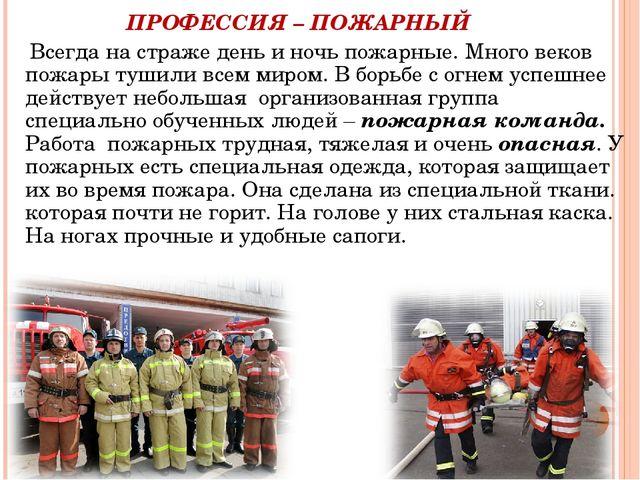 ПРОФЕССИЯ – ПОЖАРНЫЙ Всегда на страже день и ночь пожарные. Много веков пожа...