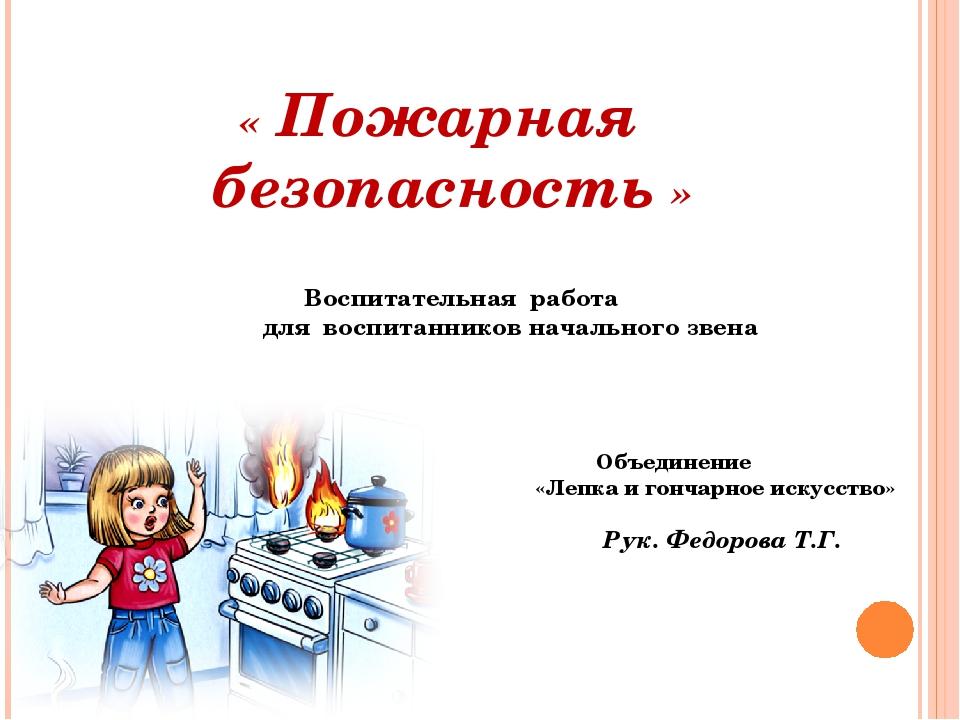 « Пожарная безопасность » Рук. Федорова Т.Г. Воспитательная работа для воспи...