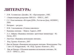 Л.М. Холмянская «Дизайн», М.: «Просвещение», 1985. «Энциклопедия рукоделия» Н