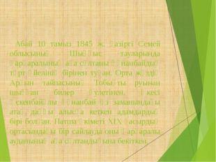 Абай 10 тамыз 1845 ж. қазіргі Семей облысының Шыңғыс тауларында Қарқаралының