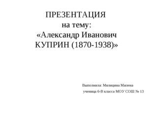 ПРЕЗЕНТАЦИЯ на тему: «Александр Иванович КУПРИН (1870-1938)» Выполнила: Мялиц