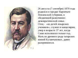 26 августа (7 сентября) 1870 года родился в городке Наровчате Пензенской губ