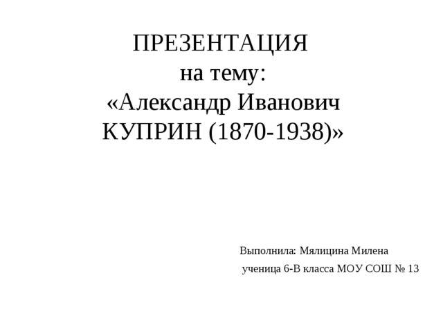 ПРЕЗЕНТАЦИЯ на тему: «Александр Иванович КУПРИН (1870-1938)» Выполнила: Мялиц...