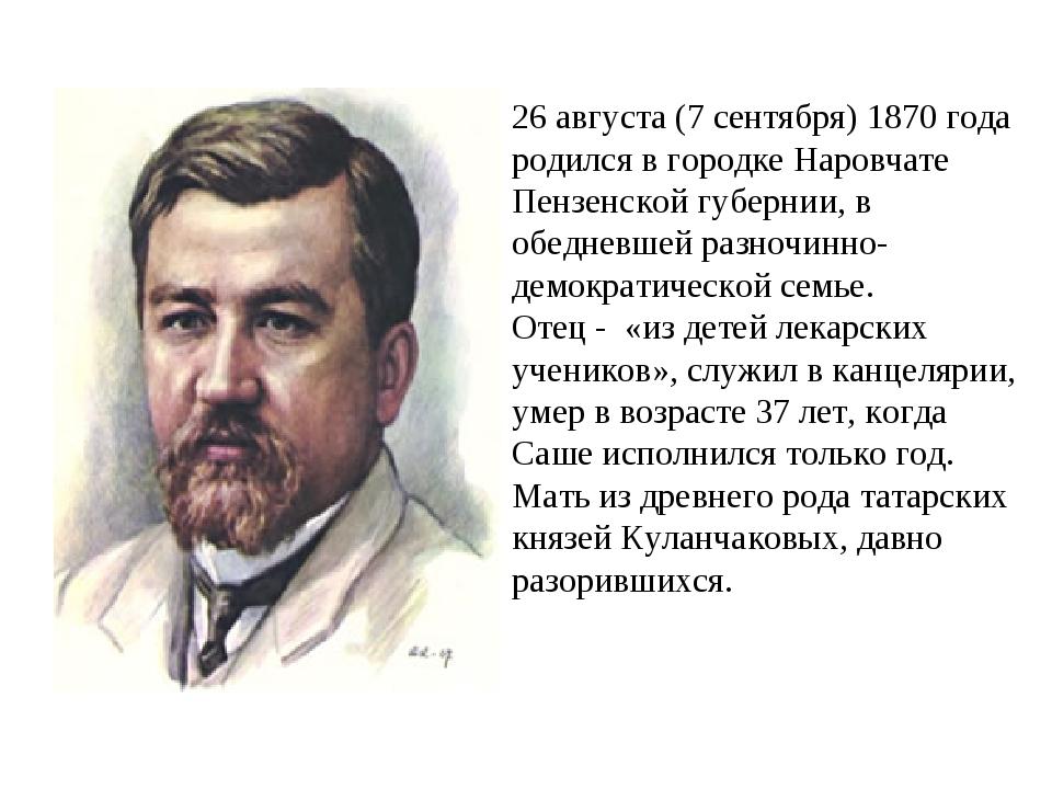 26 августа (7 сентября) 1870 года родился в городке Наровчате Пензенской губ...