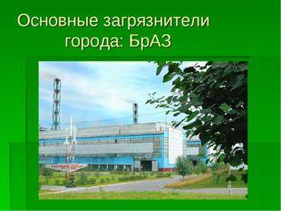 Основные загрязнители города: БрАЗ