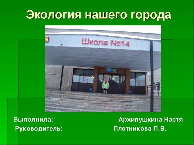 Экология нашего города Выполнила: Архипушкина Настя Руководитель: Плотникова...