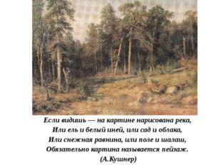 Если видишь — на картине нарисована река, Или ель и белый иней, или сад и обл