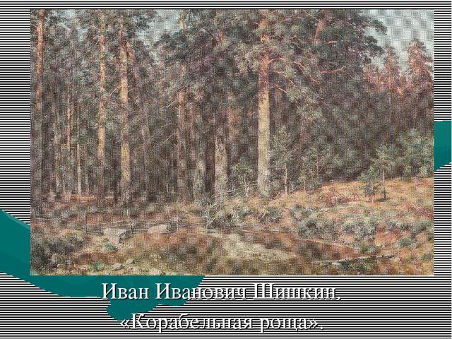Иван Иванович Шишкин. «Корабельная роща».