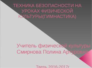 ТЕХНИКА БЕЗОПАСНОСТИ НА УРОКАХ ФИЗИЧЕСКОЙ КУЛЬТУРЫ(ГИМНАСТИКА) Учитель физиче