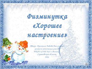Физминутка «Хорошее настроение» Автор : Руникина Любовь Васильевна, учитель