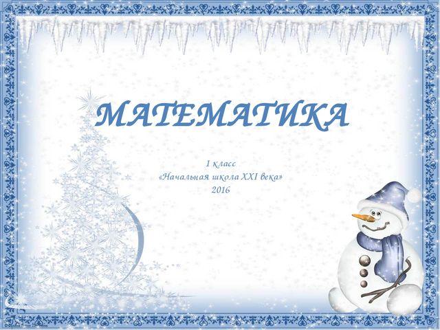 МАТЕМАТИКА 1 класс «Начальная школа ХХI века» 2016