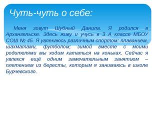 Меня зовут Шубный Данила. Я родился в Архангельске. Здесь живу и учусь в 3 А