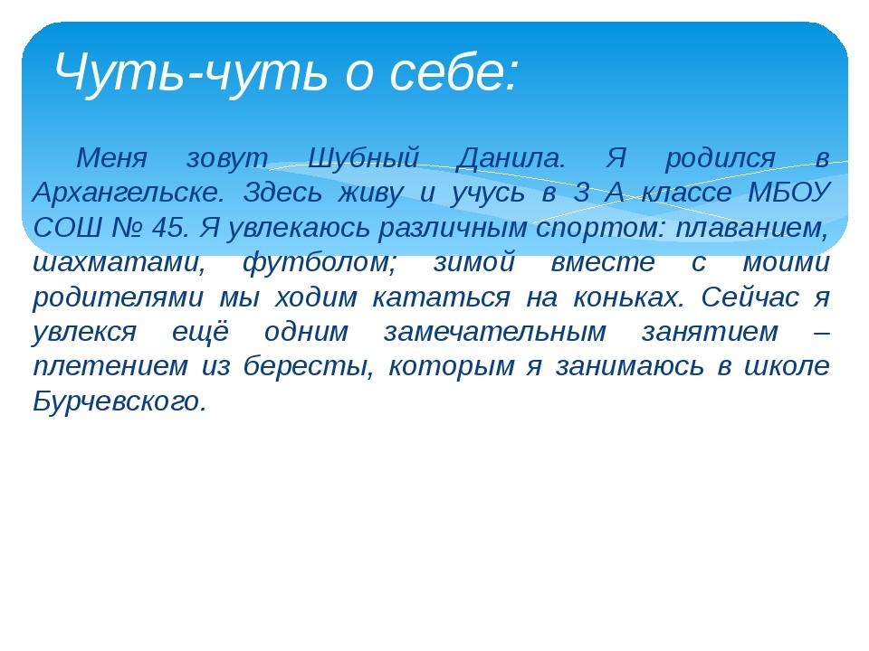 Меня зовут Шубный Данила. Я родился в Архангельске. Здесь живу и учусь в 3 А...