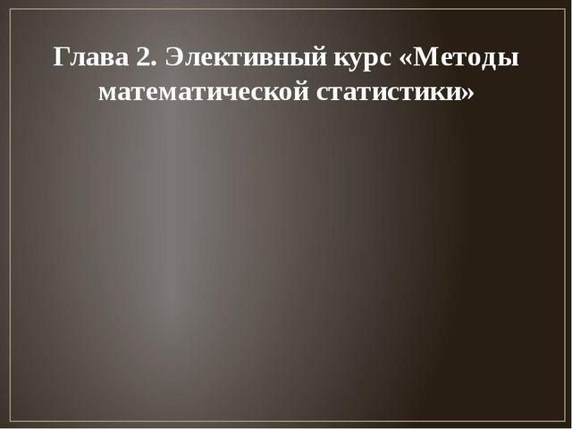 Глава 2. Элективный курс «Методы математической статистики»