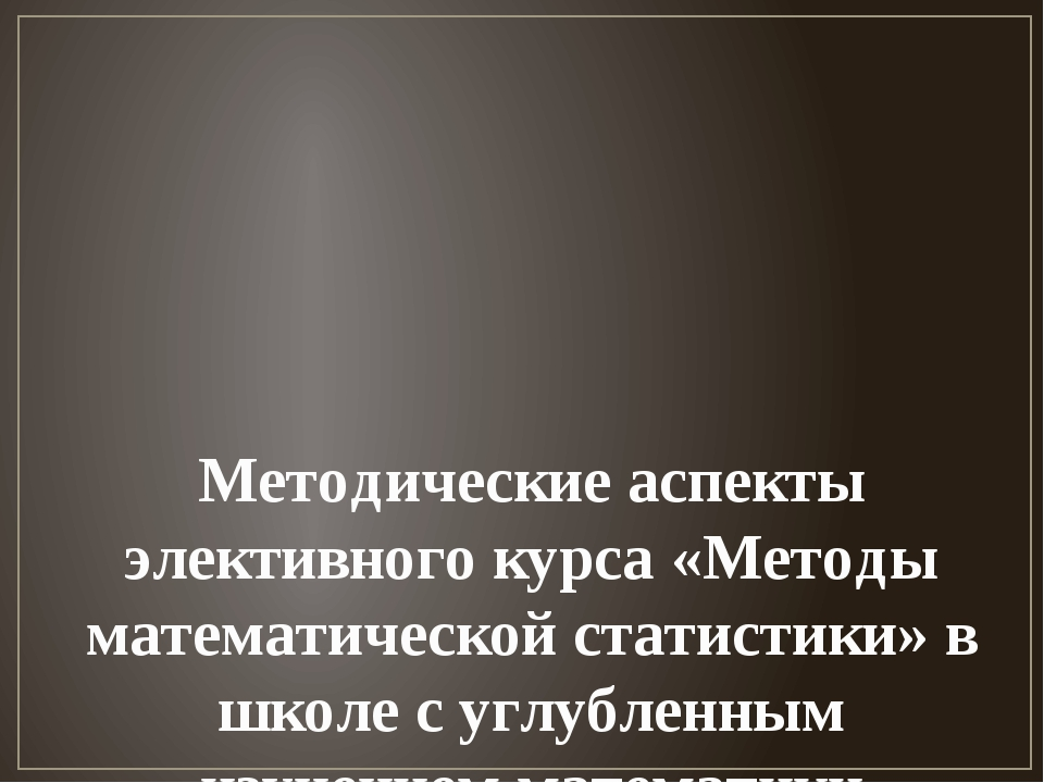 Методические аспекты элективного курса «Методы математической статистики» в ш...