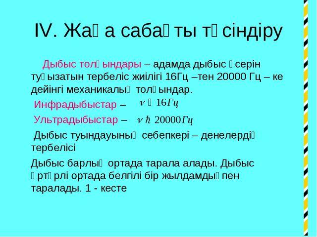IV. Жаңа сабақты түсіндіру Дыбыс толқындары – адамда дыбыс әсерін туғызатын т...