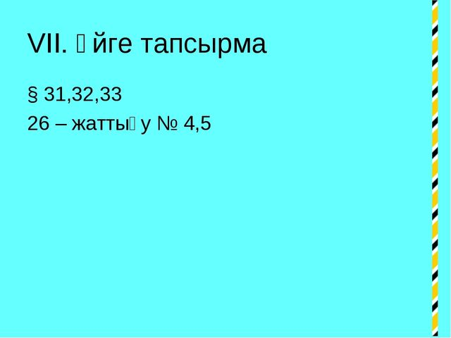 VII. Үйге тапсырма § 31,32,33 26 – жаттығу № 4,5
