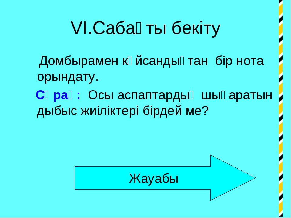 VI.Сабақты бекіту Домбырамен күйсандықтан бір нота орындату. Сұрақ: Осы аспап...