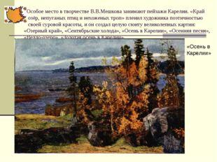 Особое место в творчестве В.В.Мешкова занимают пейзажи Карелии. «Край озёр,
