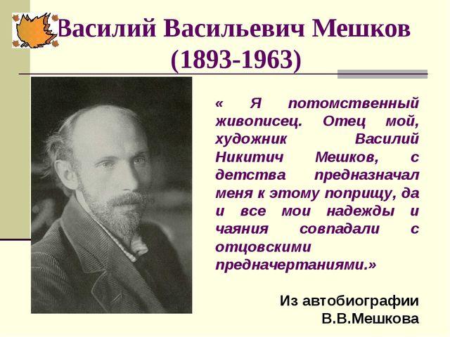 Василий Васильевич Мешков (1893-1963) « Я потомственный живописец. Отец мой,...
