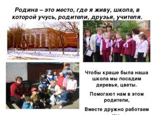 Родина – это место, где я живу, школа, в которой учусь, родители, друзья, учи