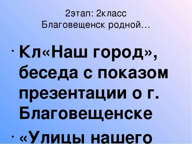 2этап: 2класс Благовещенск родной… Кл«Наш город», беседа с показом презентаци...