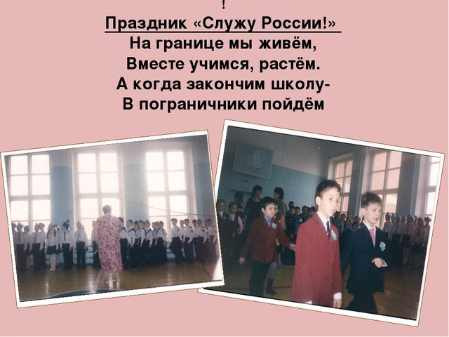 ! Праздник «Служу России!» На границе мы живём, Вместе учимся, растём. А когд...