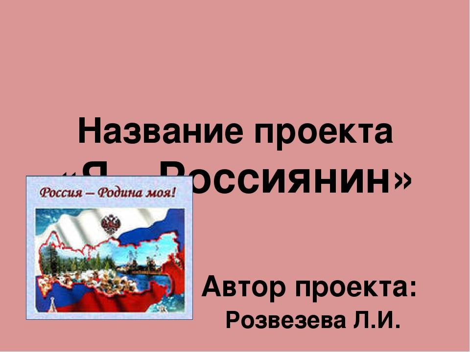 Название проекта «Я – Россиянин» Автор проекта: Розвезева Л.И.