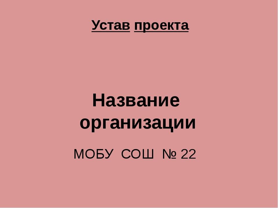 Устав проекта МОБУ СОШ № 22 Название организации