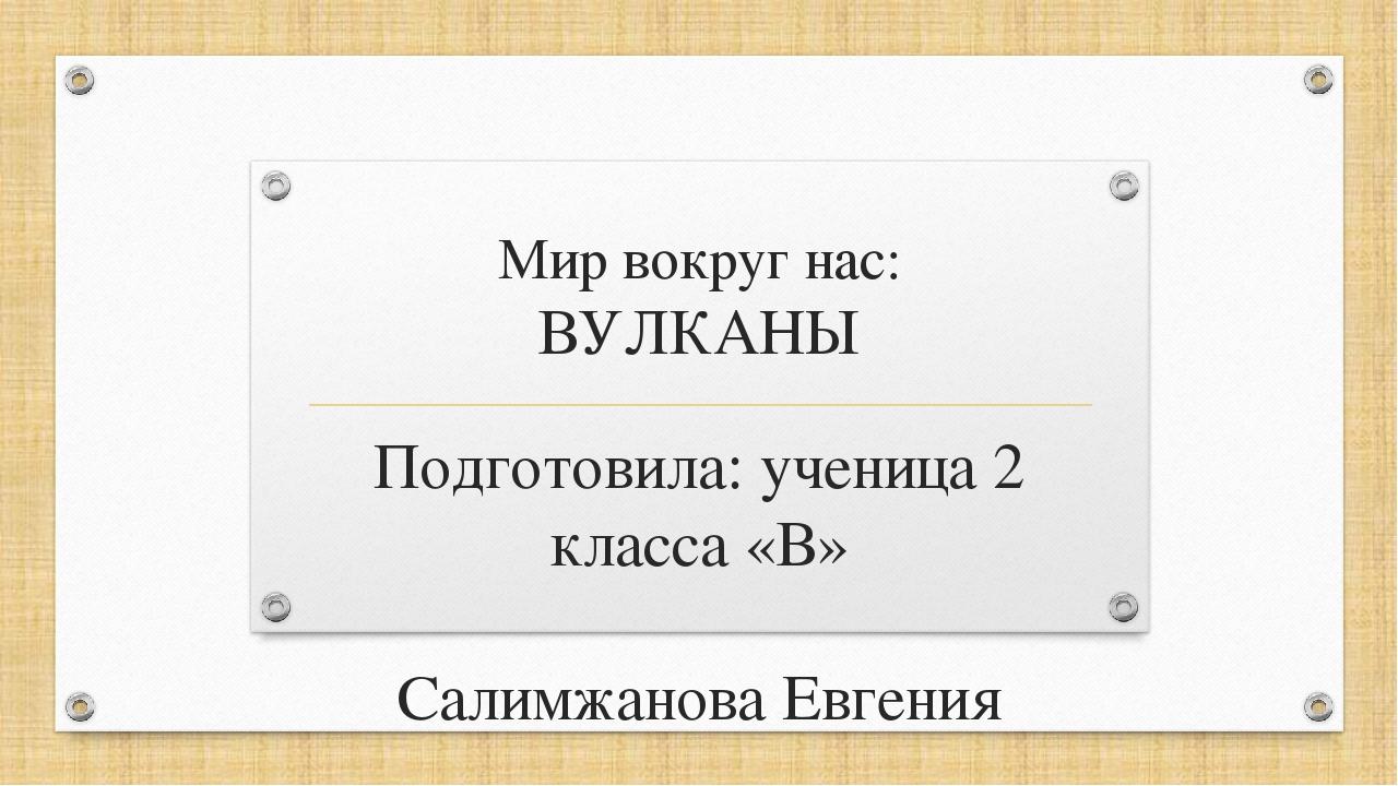 Мир вокруг нас: ВУЛКАНЫ Подготовила: ученица 2 класса «В» Салимжанова Евгения...