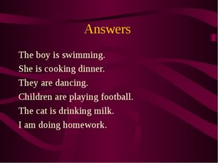 Answers The boy is swimming. She is cooking dinner. They are dancing. Childre