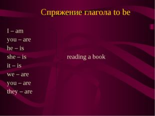Спряжение глагола to be I – am you – are he – is she – is reading a book it –