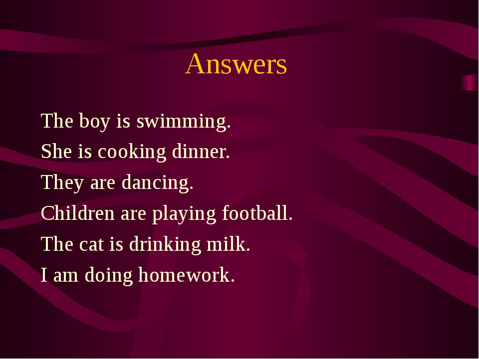 Answers The boy is swimming. She is cooking dinner. They are dancing. Childre...