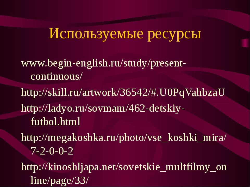 Используемые ресурсы www.begin-english.ru/study/present-continuous/ http://sk...