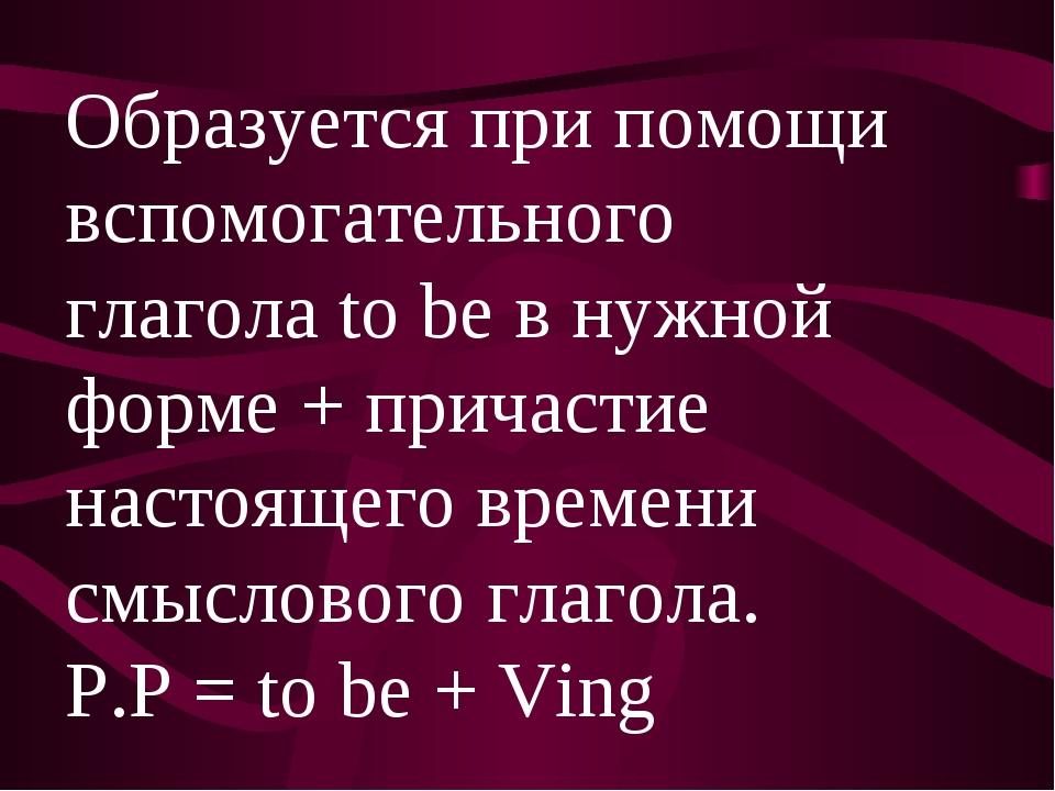 Образуется при помощи вспомогательного глагола to be в нужной форме + причаст...