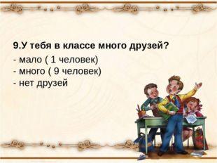 9.У тебя в классе много друзей? - мало ( 1 человек) - много ( 9 человек) - не