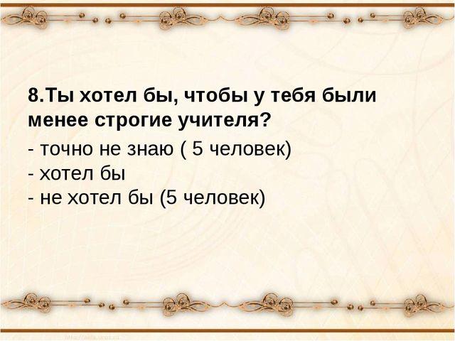 8.Ты хотел бы, чтобы у тебя были менее строгие учителя? - точно не знаю ( 5 ч...