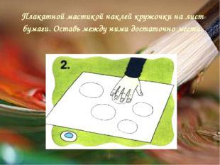 Плакатной мастикой наклей кружочки на лист бумаги. Оставь между ними достаточ
