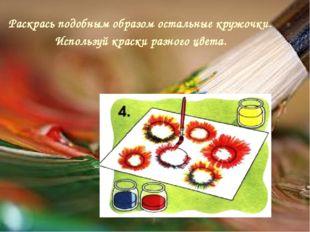 Раскрась подобным образом остальные кружочки. Используй краски разного цвета.