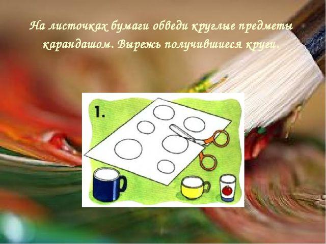 На листочках бумаги обведи круглые предметы карандашом. Вырежь получившиеся к...