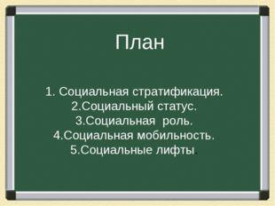 План 1. Социальная стратификация. 2.Социальный статус. 3.Социальная роль. 4.