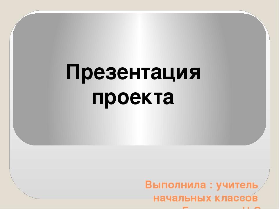 Выполнила : учитель начальных классов Баскакова Н.С Презентация проекта