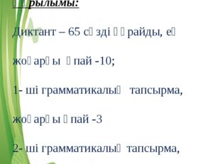 Құрылымы: Диктант – 65 сөзді құрайды, ең жоғарғы ұпай -10; 1- ші грамматикалы