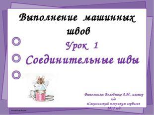 Выполнение машинных швов Урок 1 Соединительные швы Выполнила: Володенко Л.М.