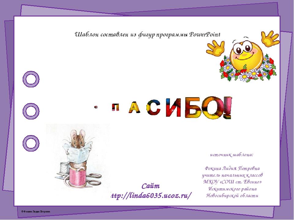 Шаблон составлен из фигур программы PowerPoint источник шаблона: Фокина Лидия...